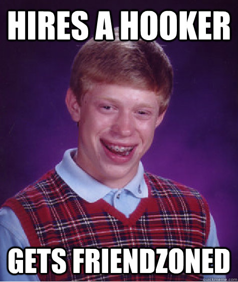 hires a hooker gets friendzoned - BAD LUCK BRIAN