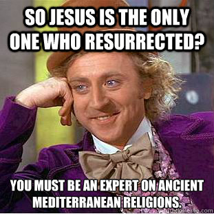 so jesus is the only one who resurrected you must be an exp - Condescending Wonka