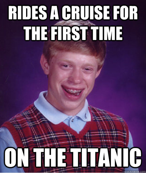rides a cruise for the first time on the titanic - Bad Luck Brian