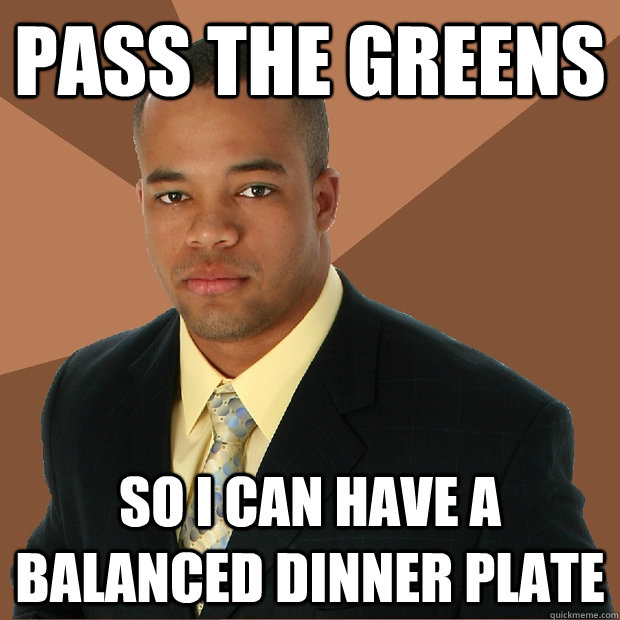 pass the greens so i can have a balanced dinner plate - Successful Black Man