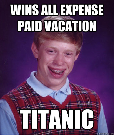 wins all expense paid vacation titanic  - Bad Luck Brian