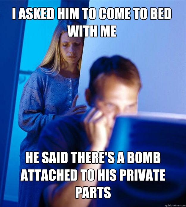 i asked him to come to bed with me he said theres a bomb at - Redditors Wife