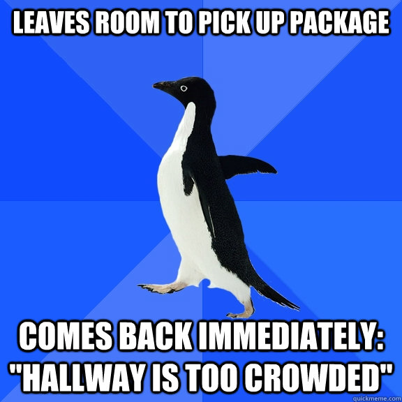 leaves room to pick up package comes back immediately hall - Socially Awkward Penguin