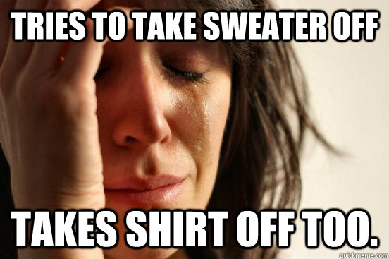 tries to take sweater off takes shirt off too - First World Problems