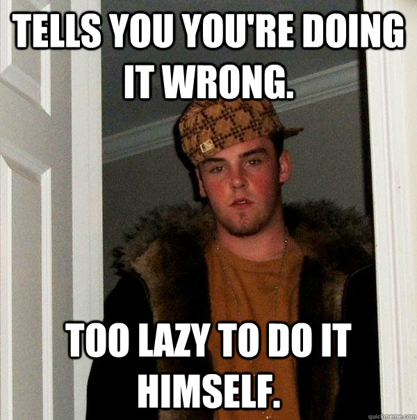 tells you youre doing it wrong too lazy to do it himself - Scumbag Steve