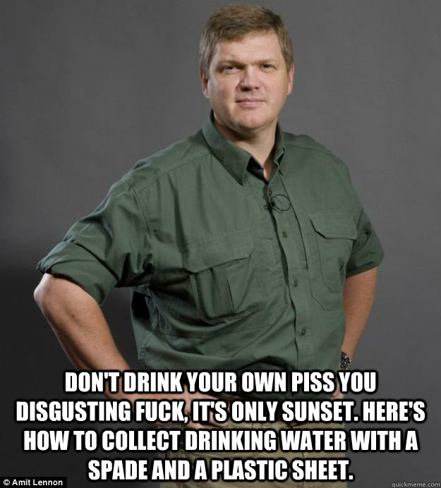 dont drink your own piss you disgusting fuck its only sun - Experienced Ray Mears