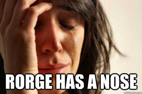 rorge has a nose - First World Problems