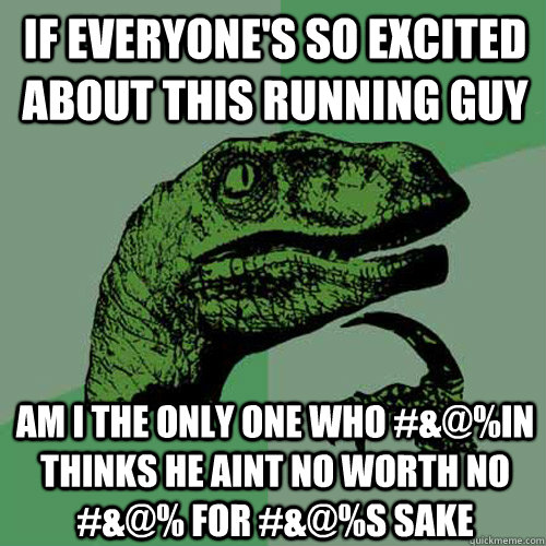 if everyones so excited about this running guy am i the onl - Philosoraptor