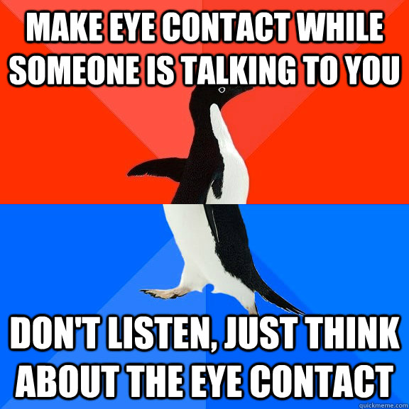 make eye contact while someone is talking to you dont liste - Socially Awesome Awkward Penguin