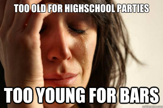 too old for highschool parties too young for bars - First World Problems