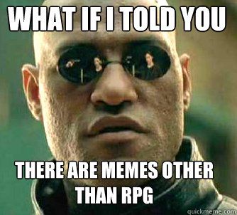 what if i told you there are memes other than rpg - Matrix Morpheus