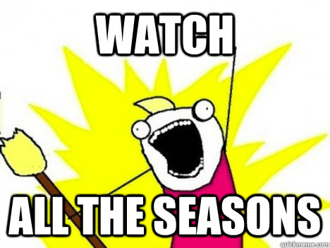 watch all the seasons - ALL THE THINGS