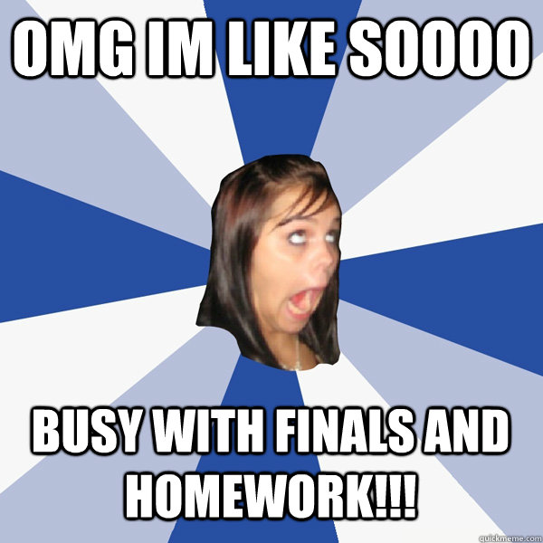 omg im like soooo busy with finals and homework - Annoying Facebook Girl