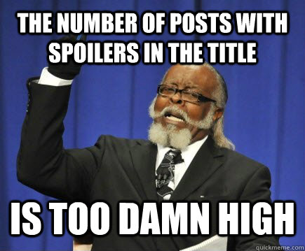 the number of posts with spoilers in the title is too damn h - Too Damn High