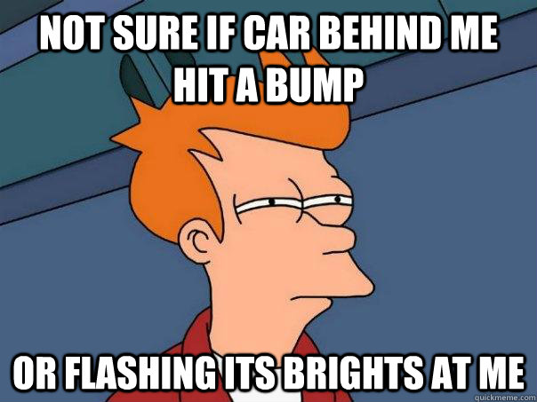 not sure if car behind me hit a bump or flashing its brights - Futurama Fry
