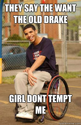 they say the want the old drake girl dont tempt me - Drake