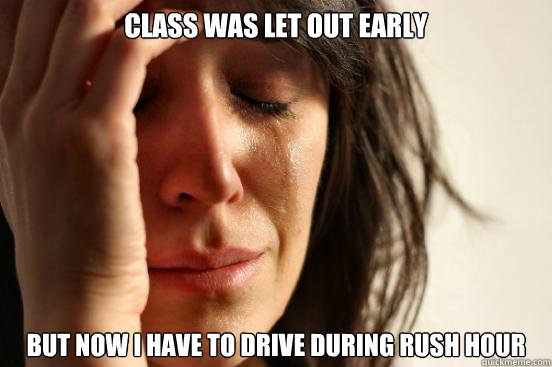 class was let out early but now i have to drive during rush  - First World Problems