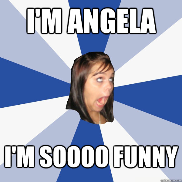 im angela im soooo funny - Annoying Facebook Girl