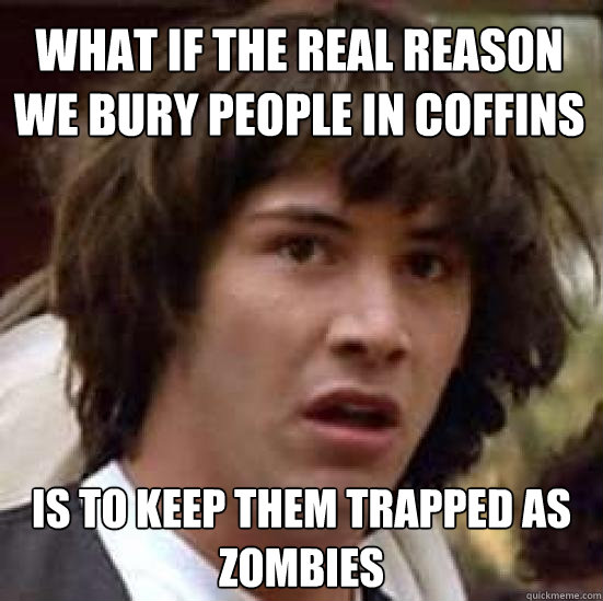 what if the real reason we bury people in coffins is to kee - conspiracy keanu