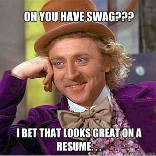oh you have swag i bet that looks great on a resume  - Willy Wonka Meme