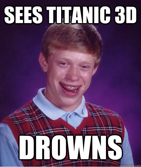 sees titanic 3d drowns - Bad Luck Brian