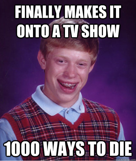 finally makes it onto a tv show 1000 ways to die - Bad Luck Brian