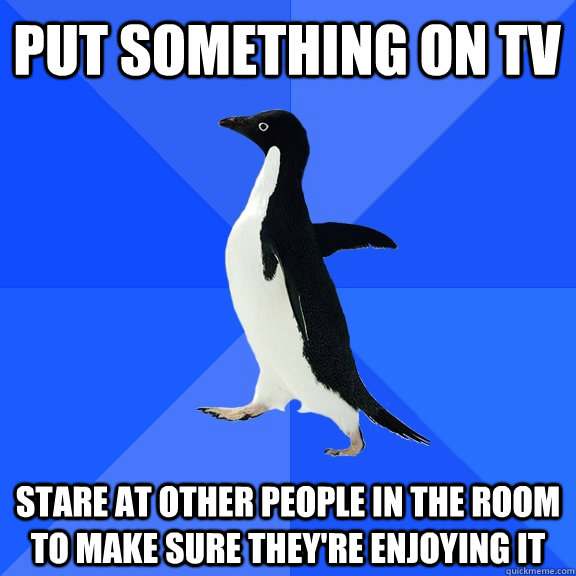 put something on tv stare at other people in the room to mak - Socially Awkward Penguin