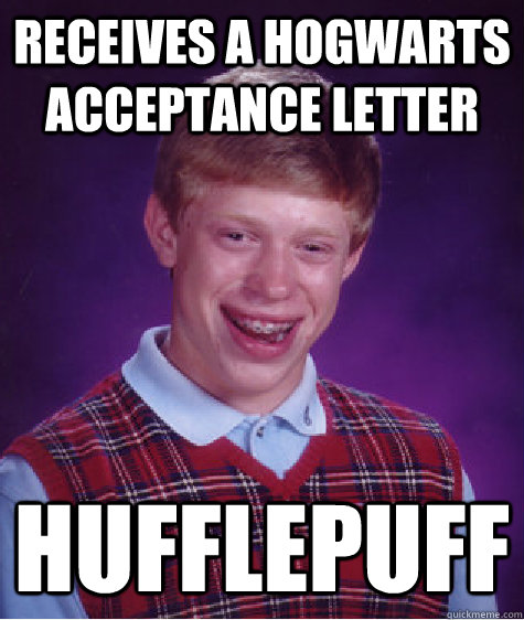 receives a hogwarts acceptance letter hufflepuff - Bad Luck Brian