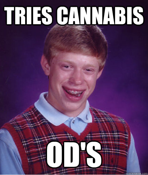 tries cannabis ods - Bad Luck Brian