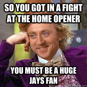 so you got in a fight at the home opener you must be a huge  - Condescending Wonka