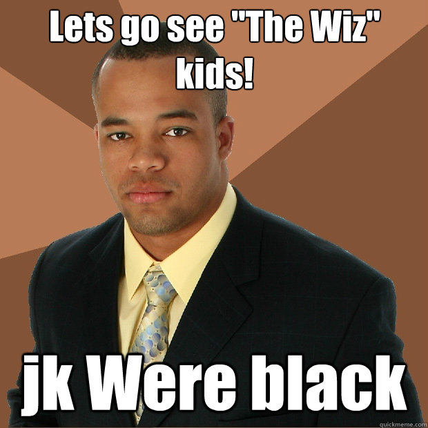 lets go see the wiz kids jk were black - Successful Black Man