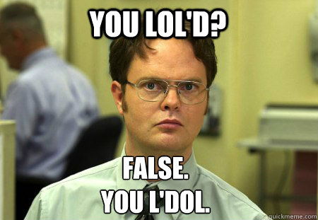 you lold false you ldol - Schrute