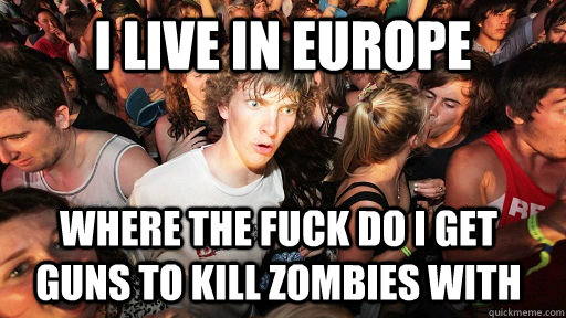 i live in europe where the fuck do i get guns to kill zombie - Sudden Clarity Clarence
