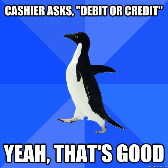 cashier asks debit or credit yeah thats good - Socially Awkward Penguin