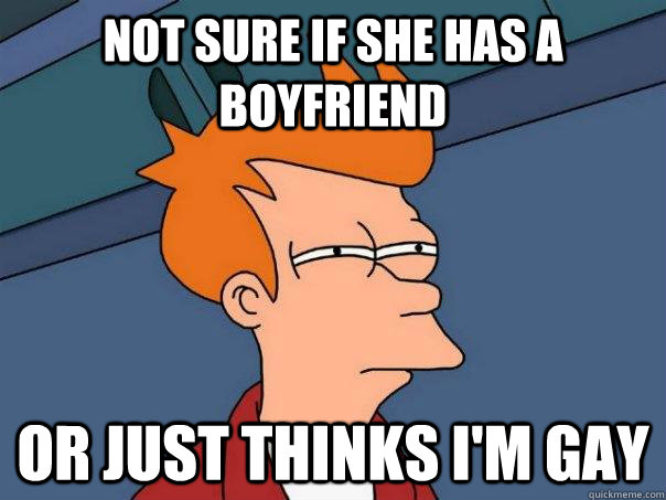 not sure if she has a boyfriend or just thinks im gay - Futurama Fry