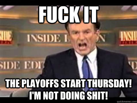 fuck it the playoffs start thursday im not doing shit  - Bill OReilly Fuck It