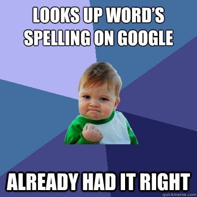 looks up words spelling on google already had it right - Success Kid