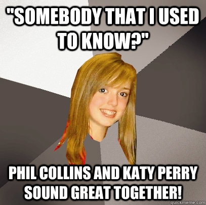 somebody that i used to know phil collins and katy perry - Musically Oblivious 8th Grader