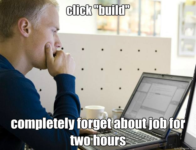 click build completely forget about job for two hours - Programmer