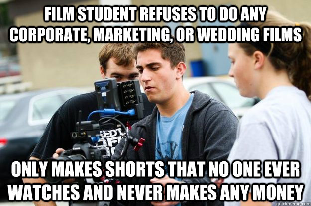 film student refuses to do any corporate marketing or wedd - Typical FilmEd student