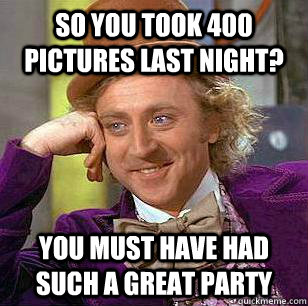 so you took 400 pictures last night you must have had such  - Condescending WOnka