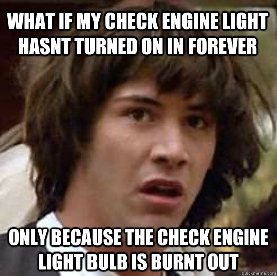 what if my check engine light hasnt turned on in forever onl - conspiracy keanu