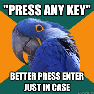 press any key better press enter just in case - Paranoid Parrot