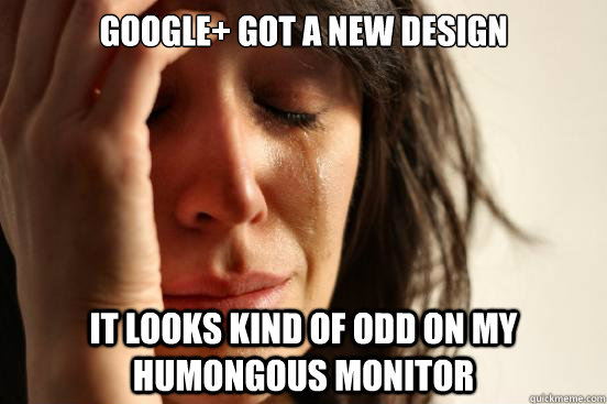 google got a new design it looks kind of odd on my humongou - First World Problems