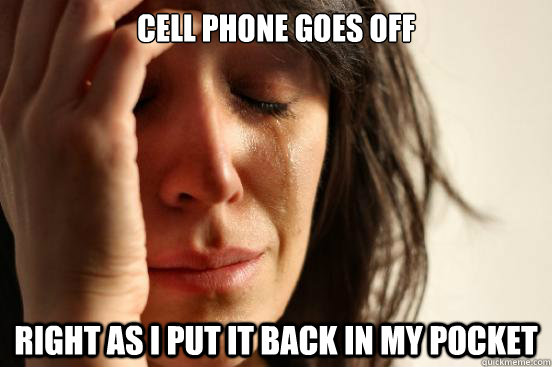 cell phone goes off right as i put it back in my pocket - First World Problems