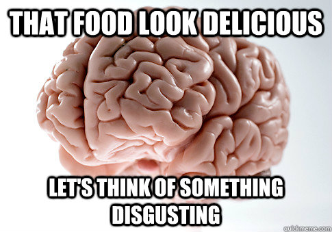 that food look delicious lets think of something disgusting - Scumbag Brain