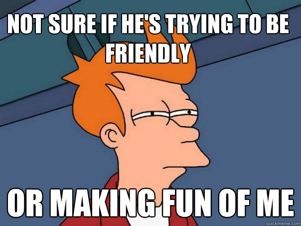 not sure if hes trying to be friendly or making fun of me - Futurama Fry