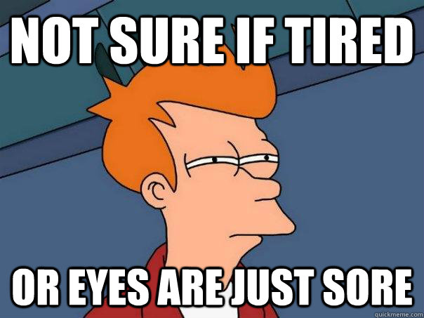 not sure if tired or eyes are just sore - Futurama Fry