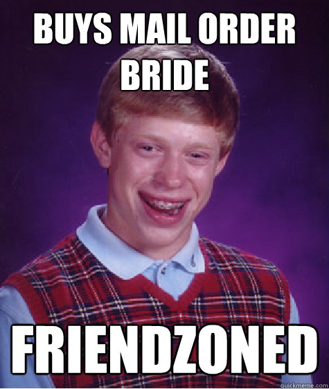 buys mail order bride friendzoned - Bad Luck Brian