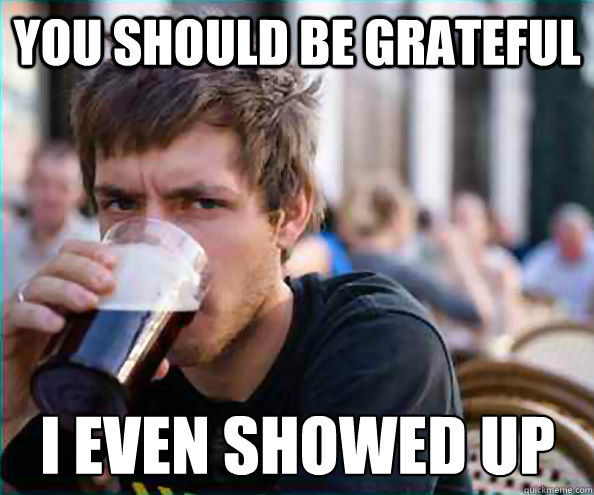 you should be grateful i even showed up - Lazy College Senior